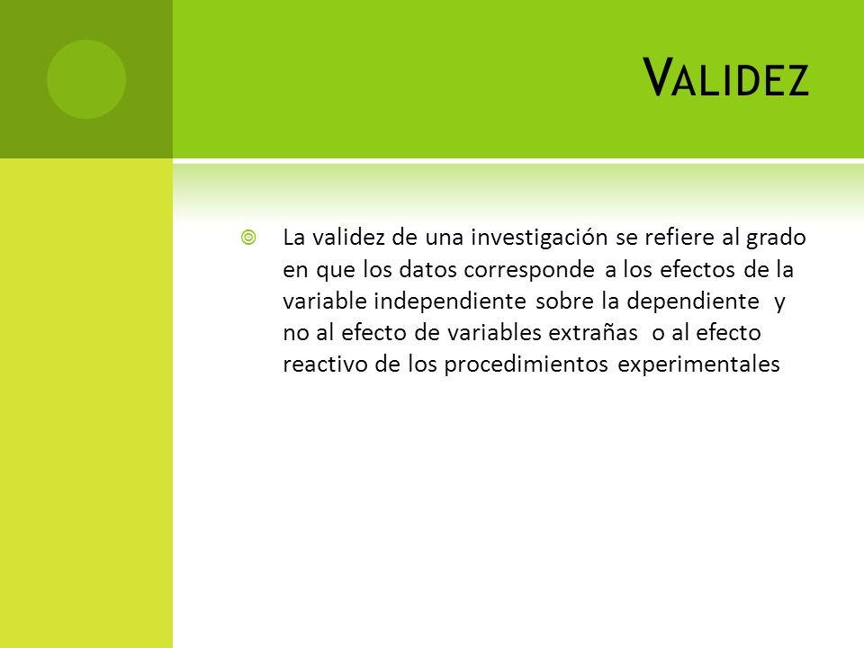 V ALIDEZ La validez de una investigación se refiere al grado en que los datos corresponde a los efectos de la variable independiente sobre la dependie