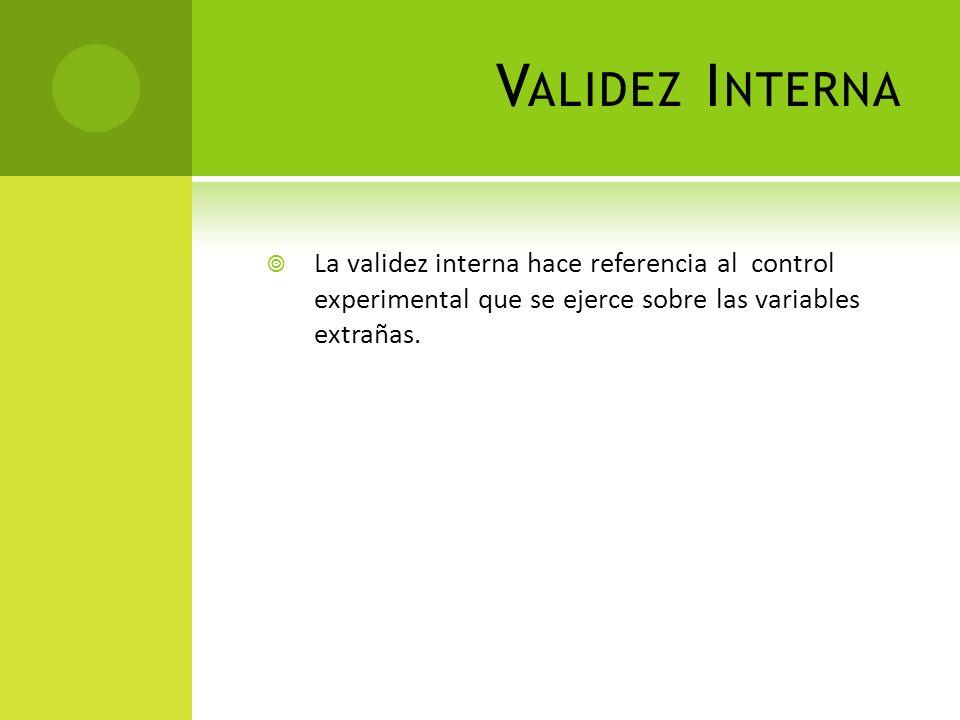 V ALIDEZ I NTERNA La validez interna hace referencia al control experimental que se ejerce sobre las variables extrañas.