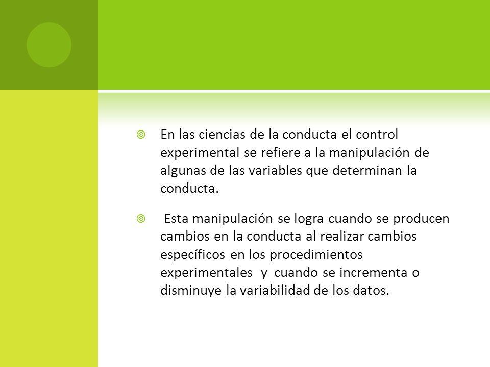 En las ciencias de la conducta el control experimental se refiere a la manipulación de algunas de las variables que determinan la conducta. Esta manip