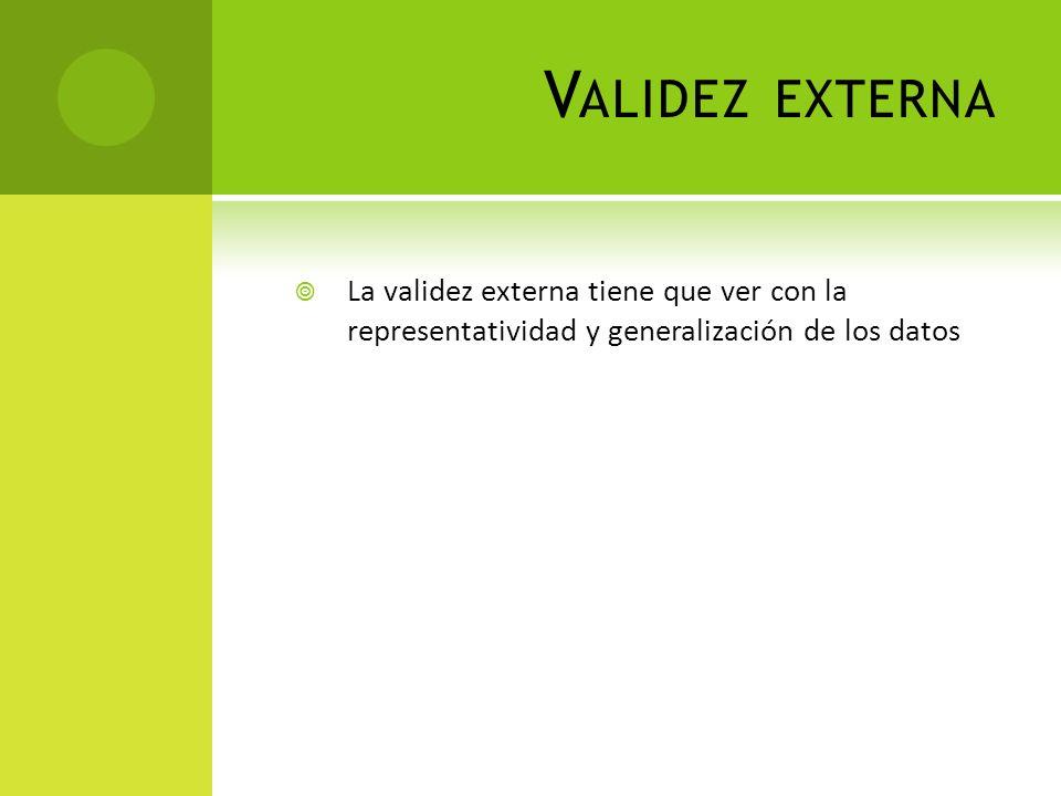 V ALIDEZ EXTERNA La validez externa tiene que ver con la representatividad y generalización de los datos