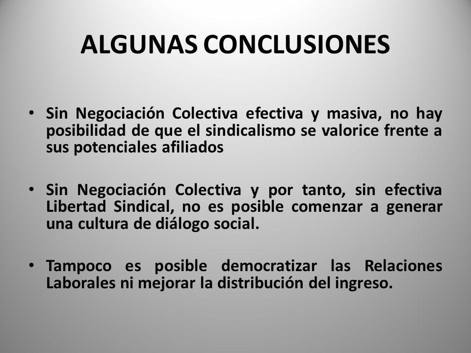ALGUNAS CONCLUSIONES Sin Negociación Colectiva efectiva y masiva, no hay posibilidad de que el sindicalismo se valorice frente a sus potenciales afiliados Sin Negociación Colectiva y por tanto, sin efectiva Libertad Sindical, no es posible comenzar a generar una cultura de diálogo social.