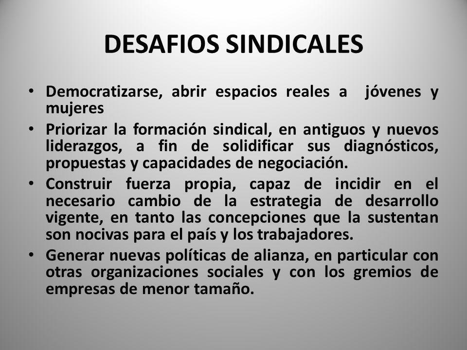 DESAFIOS SINDICALES Democratizarse, abrir espacios reales a jóvenes y mujeres Priorizar la formación sindical, en antiguos y nuevos liderazgos, a fin de solidificar sus diagnósticos, propuestas y capacidades de negociación.
