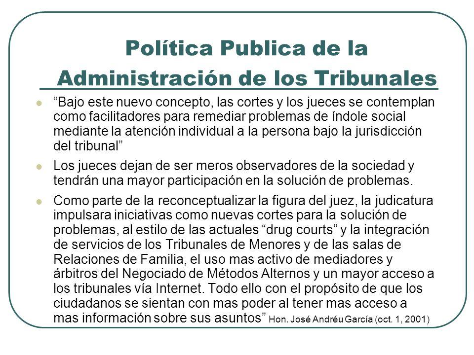 Política Publica de la Administración de los Tribunales Bajo este nuevo concepto, las cortes y los jueces se contemplan como facilitadores para remedi