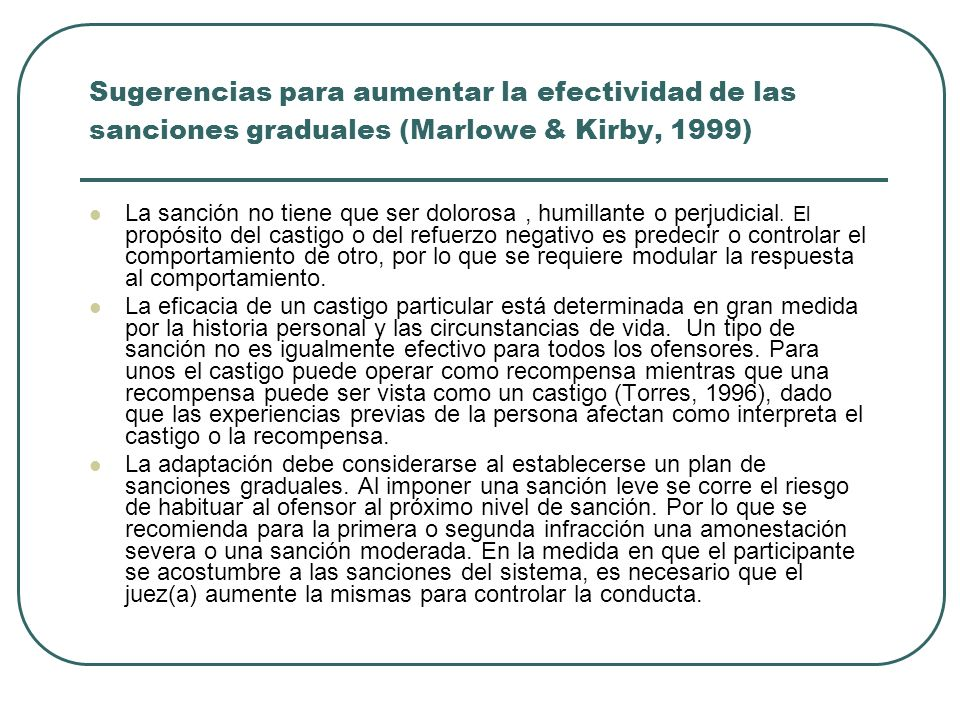 Sugerencias para aumentar la efectividad de las sanciones graduales (Marlowe & Kirby, 1999) La sanción no tiene que ser dolorosa, humillante o perjudi