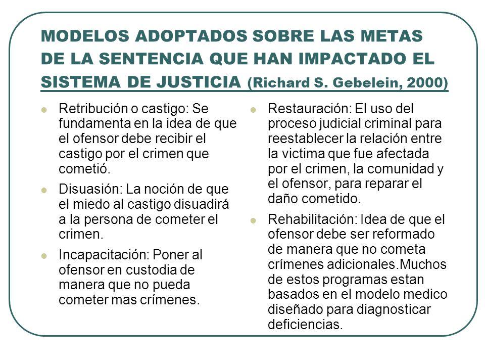 MODELOS ADOPTADOS SOBRE LAS METAS DE LA SENTENCIA QUE HAN IMPACTADO EL SISTEMA DE JUSTICIA (Richard S. Gebelein, 2000) Retribución o castigo: Se funda