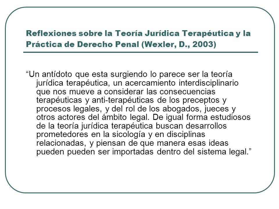 Reflexiones sobre la Teoría Jurídica Terapéutica y la Práctica de Derecho Penal (Wexler, D., 2003) Un antídoto que esta surgiendo lo parece ser la teo