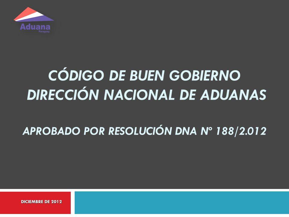 CÓDIGO DE BUEN GOBIERNO DIRECCIÓN NACIONAL DE ADUANAS APROBADO POR RESOLUCIÓN DNA Nº 188/2.012 DICIEMBRE DE 2012