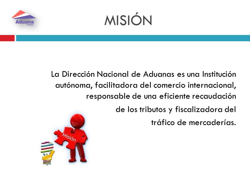 MISIÓN La Dirección Nacional de Aduanas es una Institución autónoma, facilitadora del comercio internacional, responsable de una eficiente recaudación