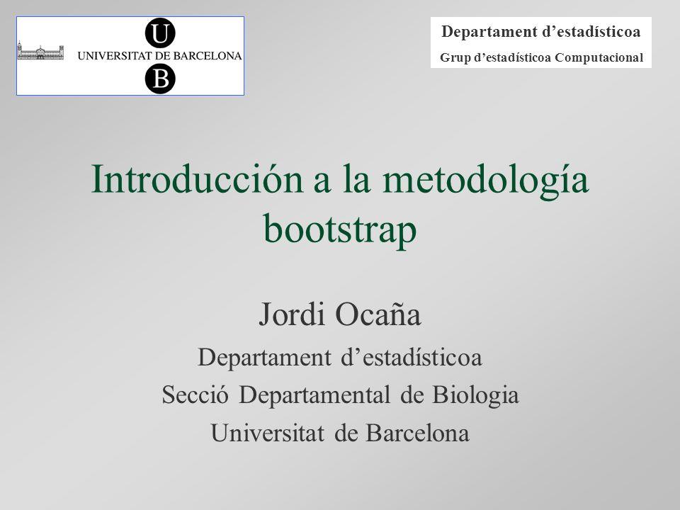 Departament destadísticoa Grup destadísticoa Computacional Introducción a la metodología bootstrap Jordi Ocaña Departament destadísticoa Secció Depart