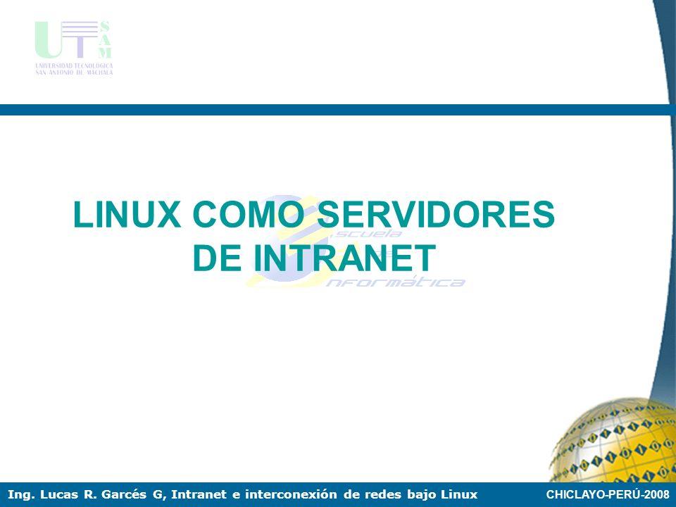 CHICLAYO-PERÚ-2008 Ing. Lucas R. Garcés G, Intranet e interconexión de redes bajo Linux INTRANETS Ventajas de las intranets: Requiere poca inversión p