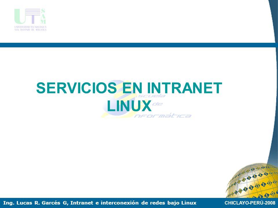 CHICLAYO-PERÚ-2008 Ing. Lucas R. Garcés G, Intranet e interconexión de redes bajo Linux LINUX COMO SERVIDORES DE INTRANET Linux es un sistema muy usad