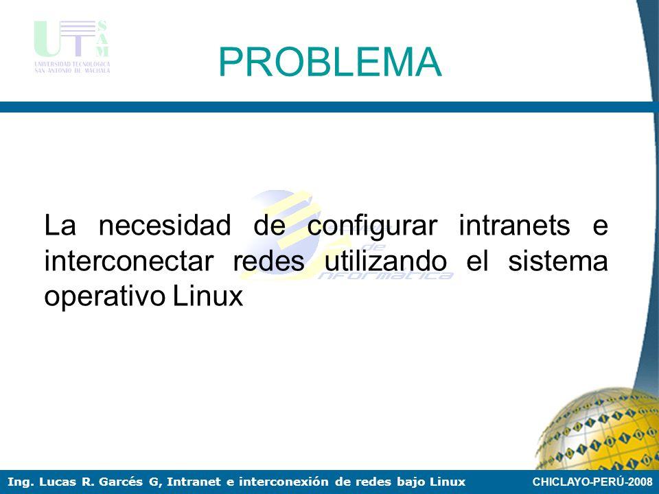 CHICLAYO-PERÚ-2008 Ing. Lucas R. Garcés G, Intranet e interconexión de redes bajo Linux LINUX COMO SERVIDORES DE INTRANETS Y EN LA INTERCONEXIÓN DE RE