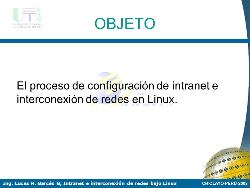 CHICLAYO-PERÚ-2008 Ing. Lucas R. Garcés G, Intranet e interconexión de redes bajo Linux PROBLEMA La necesidad de configurar intranets e interconectar