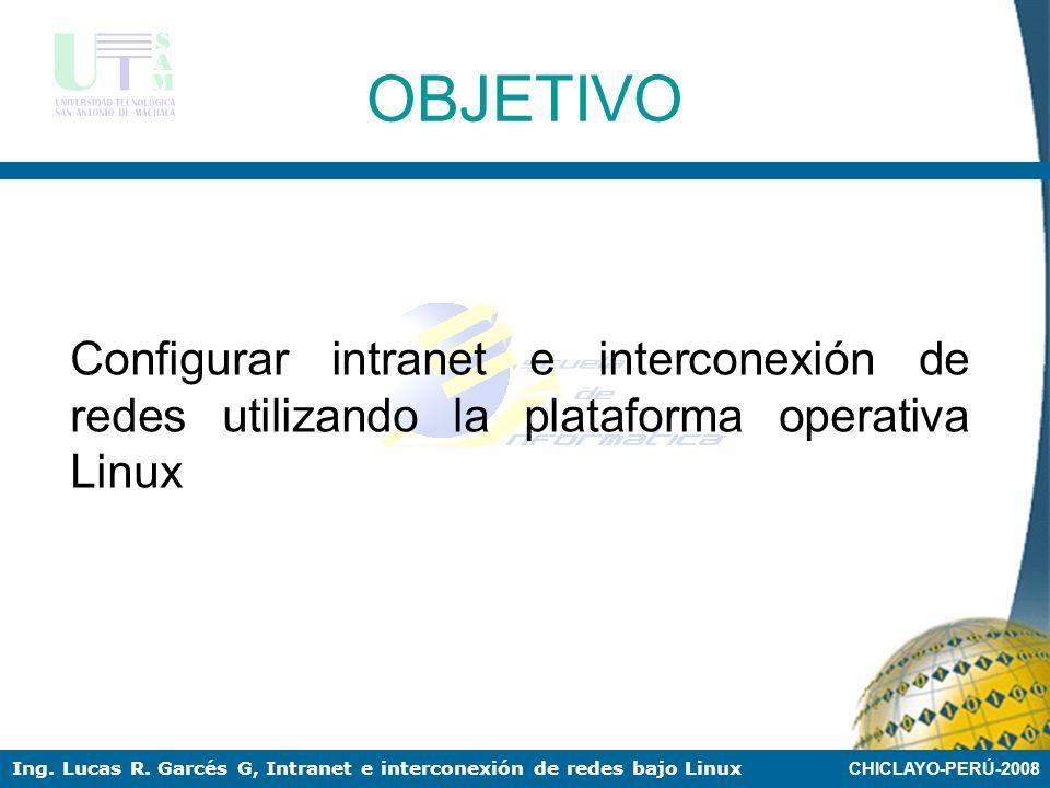 CHICLAYO-PERÚ-2008 Ing. Lucas R. Garcés G, Intranet e interconexión de redes bajo Linux OBJETO El proceso de configuración de intranet e interconexión