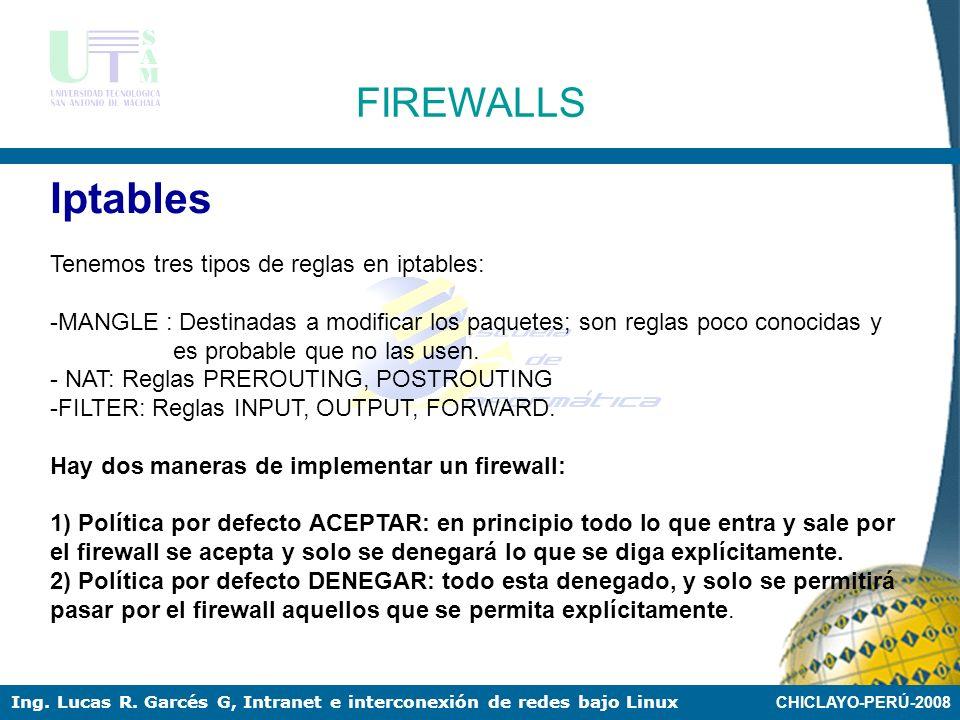 CHICLAYO-PERÚ-2008 Ing. Lucas R. Garcés G, Intranet e interconexión de redes bajo Linux FIREWALLS Iptables IPtables es un sistema de firewall vinculad