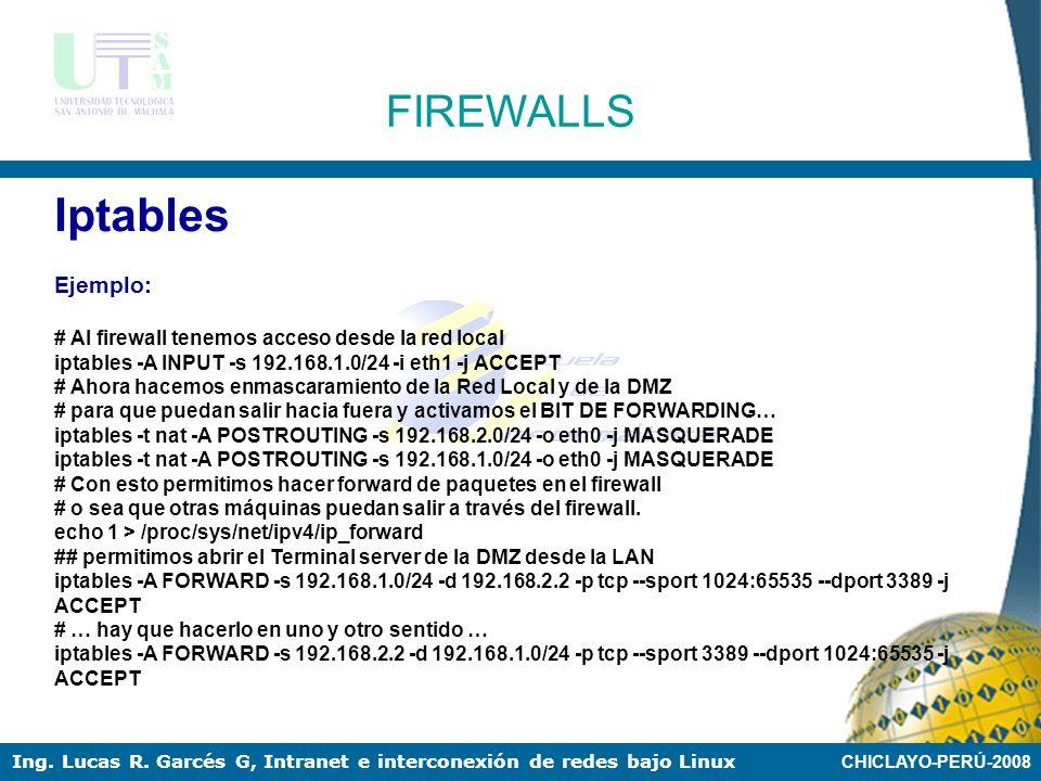CHICLAYO-PERÚ-2008 Ing. Lucas R. Garcés G, Intranet e interconexión de redes bajo Linux FIREWALLS Iptables Ejemplo: #!/bin/sh ## SCRIPT de IPTABLES pa