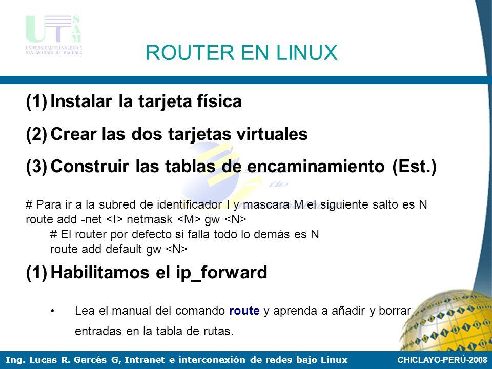 CHICLAYO-PERÚ-2008 Ing. Lucas R. Garcés G, Intranet e interconexión de redes bajo Linux ROUTERS EN LINUX SWITCH ROUTER eth0 192.168.1.3 eth0:0 192.168