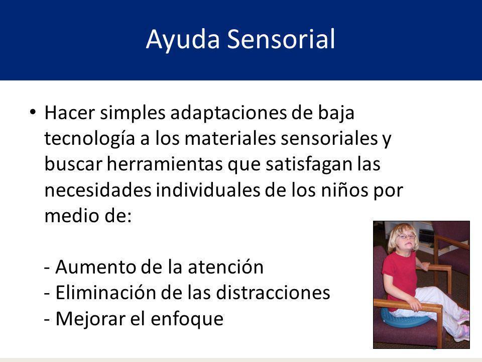 Ayuda Sensorial Page 11 Hacer simples adaptaciones de baja tecnología a los materiales sensoriales y buscar herramientas que satisfagan las necesidades individuales de los niños por medio de: - Aumento de la atención - Eliminación de las distracciones - Mejorar el enfoque