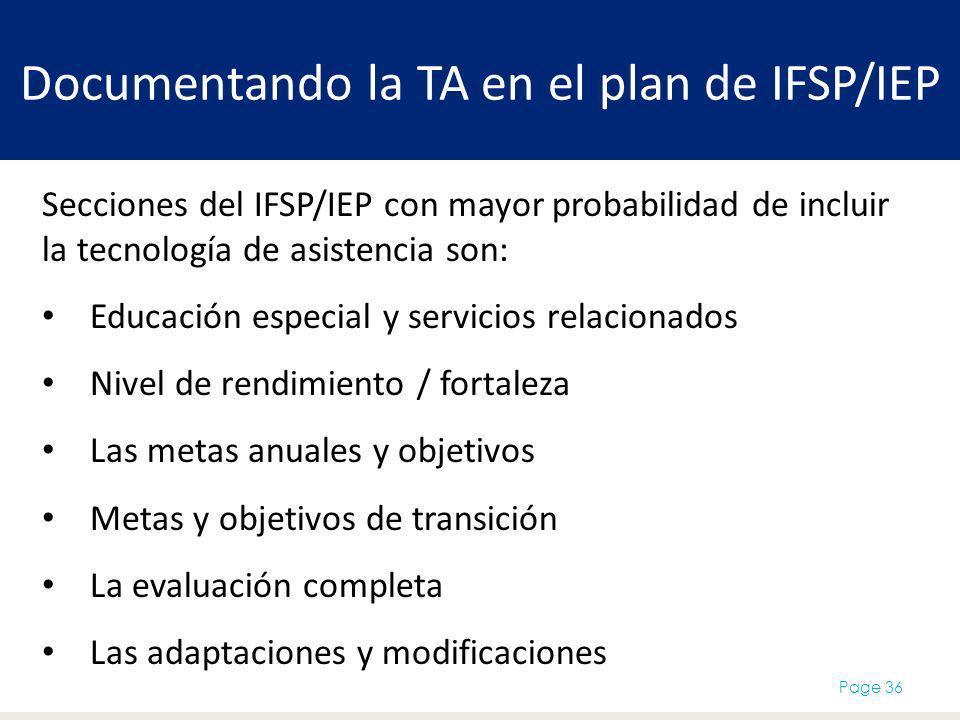 Documentando la TA en el plan de IFSP/IEP Page 36 Secciones del IFSP/IEP con mayor probabilidad de incluir la tecnología de asistencia son: Educación especial y servicios relacionados Nivel de rendimiento / fortaleza Las metas anuales y objetivos Metas y objetivos de transición La evaluación completa Las adaptaciones y modificaciones