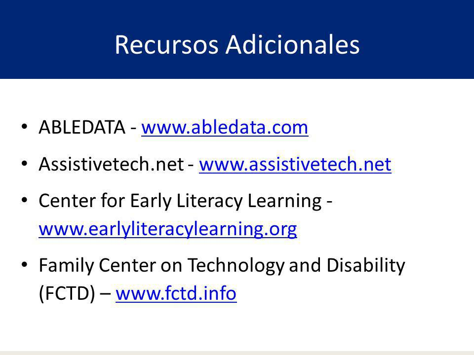 Recursos Adicionales ABLEDATA - www.abledata.com Assistivetech.net - www.assistivetech.netwww.assistivetech.net Center for Early Literacy Learning - w