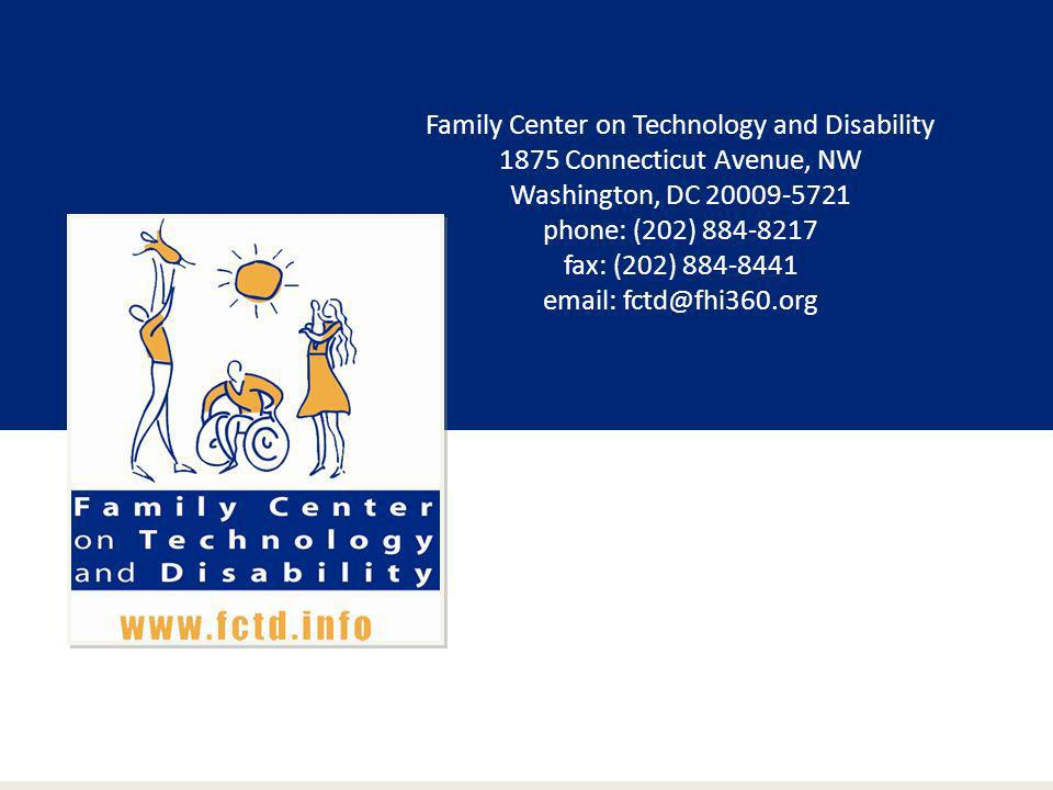 Family Center on Technology and Disability 1875 Connecticut Avenue, NW Washington, DC 20009-5721 phone: (202) 884-8217 fax: (202) 884-8441 email: fctd