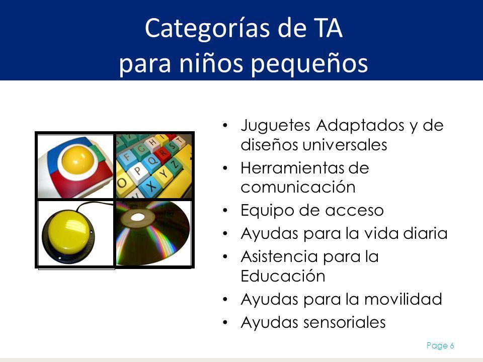Categorías de TA para niños pequeños Juguetes Adaptados y de diseños universales Herramientas de comunicación Equipo de acceso Ayudas para la vida diaria Asistencia para la Educación Ayudas para la movilidad Ayudas sensoriales Page 6