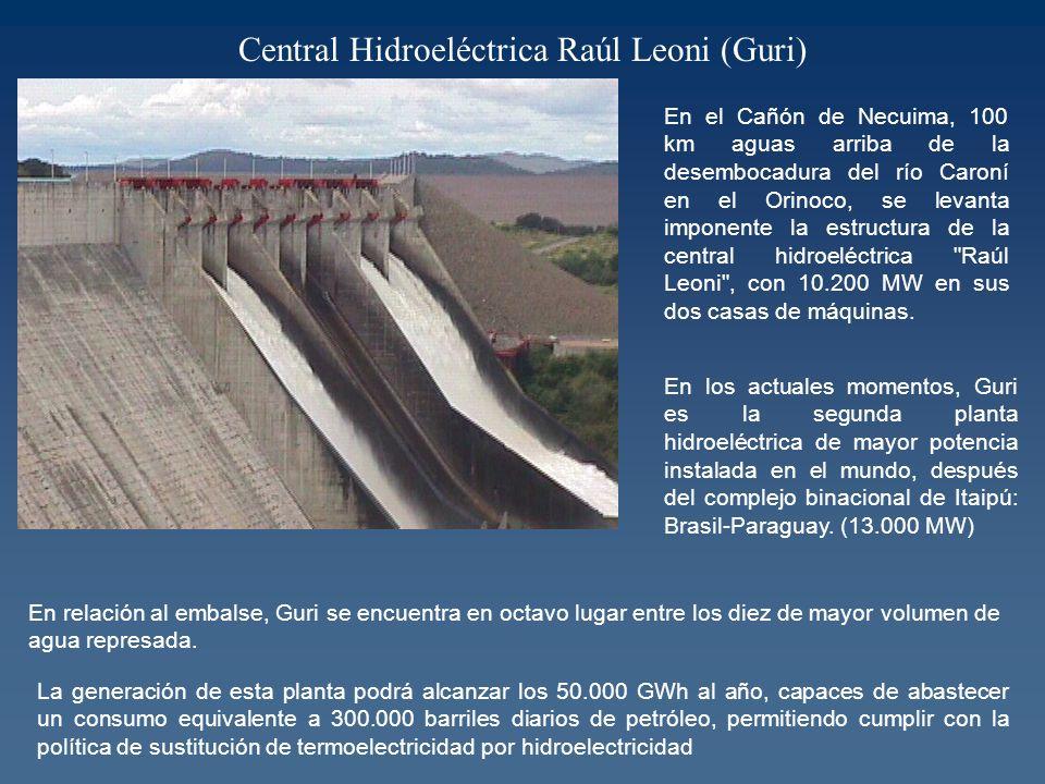 Central Hidroeléctrica Raúl Leoni (Guri) En el Cañón de Necuima, 100 km aguas arriba de la desembocadura del río Caroní en el Orinoco, se levanta imponente la estructura de la central hidroeléctrica Raúl Leoni , con 10.200 MW en sus dos casas de máquinas.