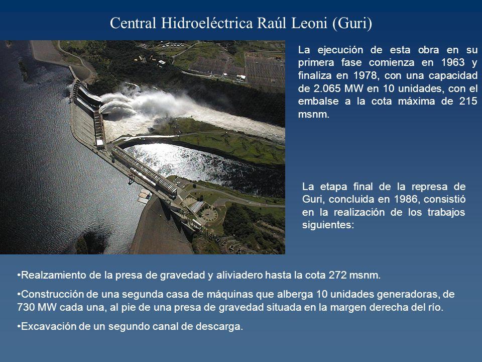 Central Hidroeléctrica Raúl Leoni (Guri) La ejecución de esta obra en su primera fase comienza en 1963 y finaliza en 1978, con una capacidad de 2.065 MW en 10 unidades, con el embalse a la cota máxima de 215 msnm.