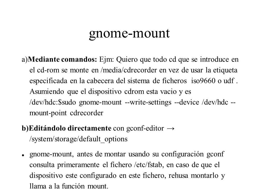 gnome-mount a)Mediante comandos: Ejm: Quiero que todo cd que se introduce en el cd-rom se monte en /media/cdrecorder en vez de usar la etiqueta especi