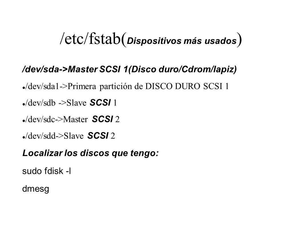 /etc/fstab( Dispositivos más usados ) /dev/sda->Master SCSI 1(Disco duro/Cdrom/lapiz) /dev/sda1->Primera partición de DISCO DURO SCSI 1 /dev/sdb ->Sla