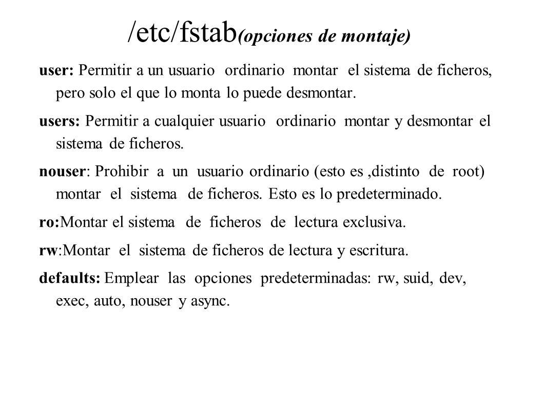 /etc/fstab (opciones de montaje) user: Permitir a un usuario ordinario montar el sistema de ficheros, pero solo el que lo monta lo puede desmontar. us