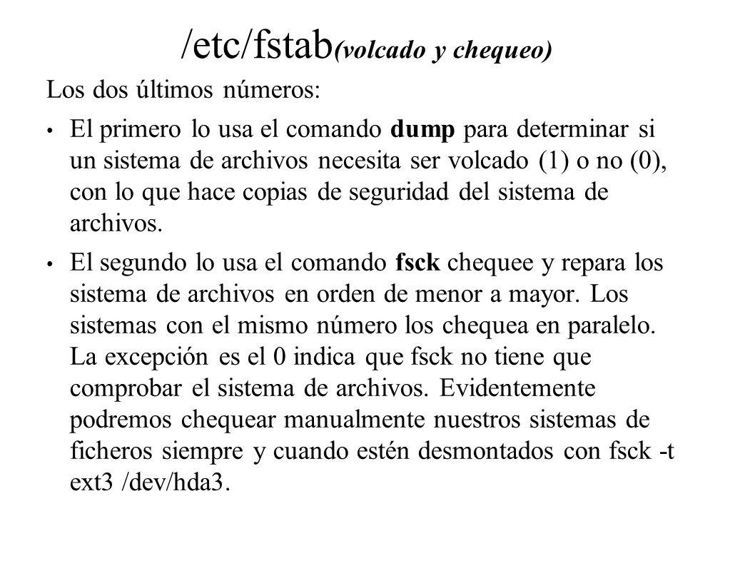 /etc/fstab (volcado y chequeo) Los dos últimos números: El primero lo usa el comando dump para determinar si un sistema de archivos necesita ser volca