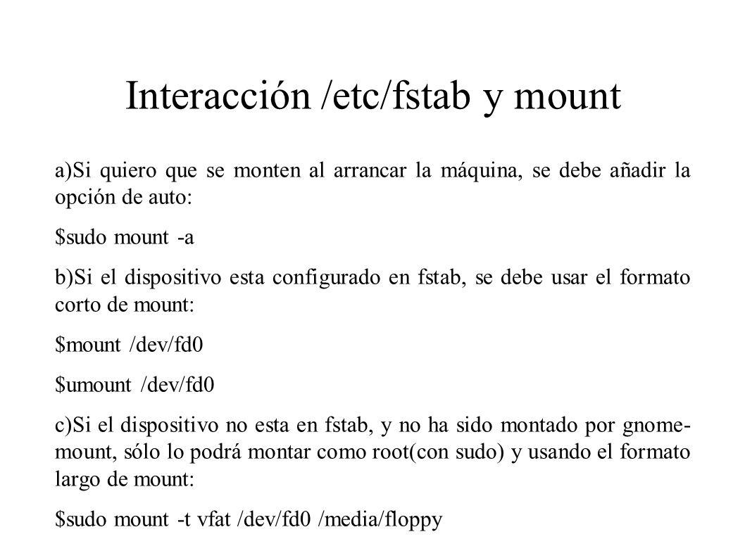 Interacción /etc/fstab y mount a)Si quiero que se monten al arrancar la máquina, se debe añadir la opción de auto: $sudo mount -a b)Si el dispositivo
