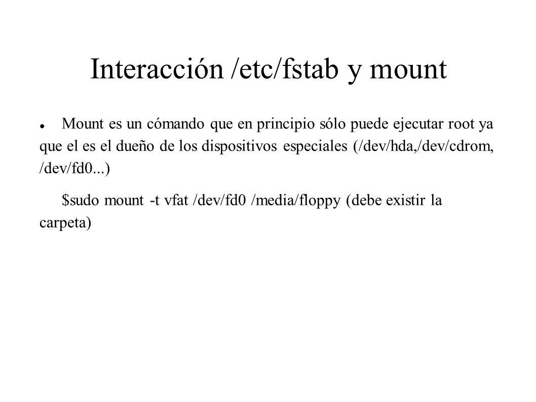 Interacción /etc/fstab y mount Mount es un cómando que en principio sólo puede ejecutar root ya que el es el dueño de los dispositivos especiales (/de