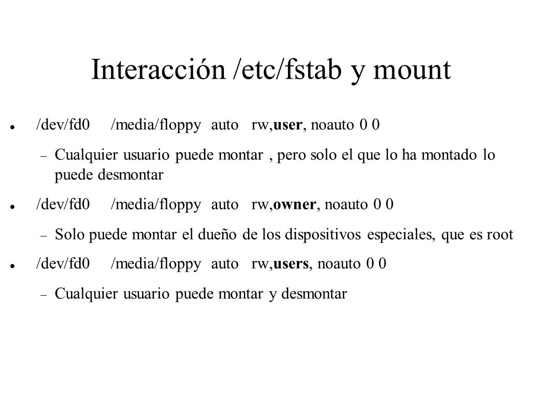 Interacción /etc/fstab y mount /dev/fd0 /media/floppy auto rw,user, noauto 0 0 Cualquier usuario puede montar, pero solo el que lo ha montado lo puede