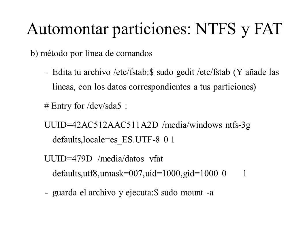 b) método por línea de comandos Edita tu archivo /etc/fstab:$ sudo gedit /etc/fstab (Y añade las líneas, con los datos correspondientes a tus particio