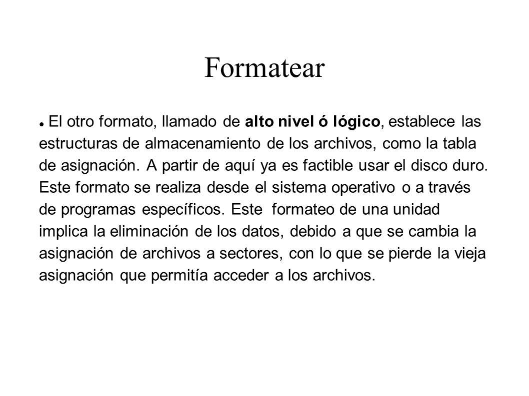 Formatear El otro formato, llamado de alto nivel ó lógico, establece las estructuras de almacenamiento de los archivos, como la tabla de asignación. A