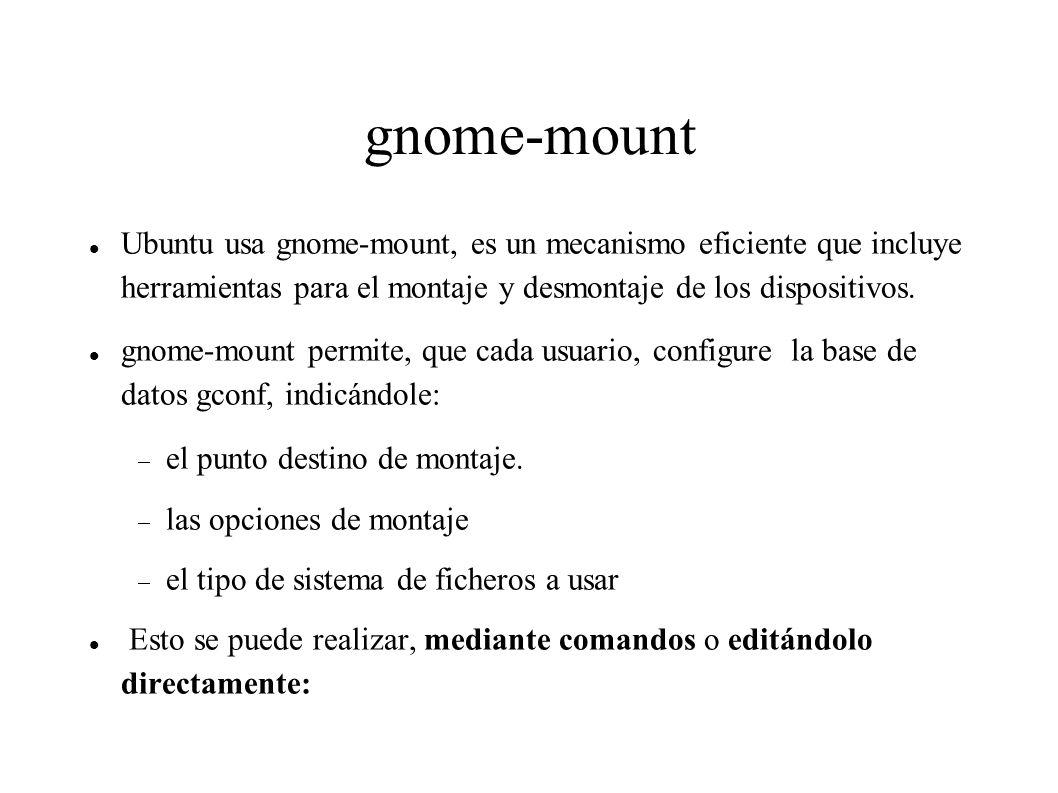 gnome-mount a)Mediante comandos: Ejm: Quiero que todo cd que se introduce en el cd-rom se monte en /media/cdrecorder en vez de usar la etiqueta especificada en la cabecera del sistema de ficheros iso9660 o udf.