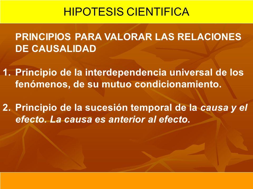 HIPOTESIS CIENTIFICA PRINCIPIOS PARA VALORAR LAS RELACIONES DE CAUSALIDAD 1.Principio de la interdependencia universal de los fenómenos, de su mutuo c