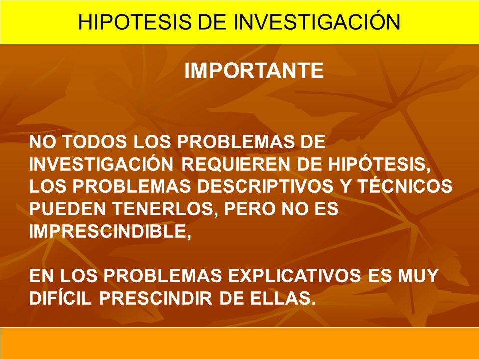 IMPORTANTE NO TODOS LOS PROBLEMAS DE INVESTIGACIÓN REQUIEREN DE HIPÓTESIS, LOS PROBLEMAS DESCRIPTIVOS Y TÉCNICOS PUEDEN TENERLOS, PERO NO ES IMPRESCINDIBLE, EN LOS PROBLEMAS EXPLICATIVOS ES MUY DIFÍCIL PRESCINDIR DE ELLAS.