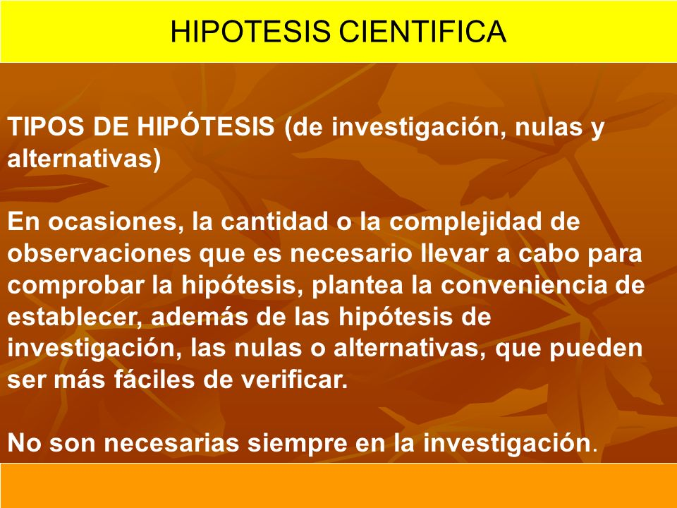 HIPOTESIS CIENTIFICA TIPOS DE HIPÓTESIS (de investigación, nulas y alternativas) En ocasiones, la cantidad o la complejidad de observaciones que es ne
