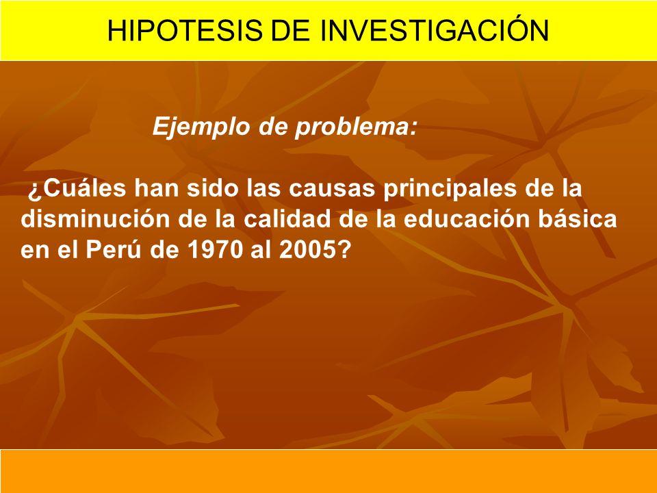Ejemplo de problema: ¿Cuáles han sido las causas principales de la disminución de la calidad de la educación básica en el Perú de 1970 al 2005? HIPOTE