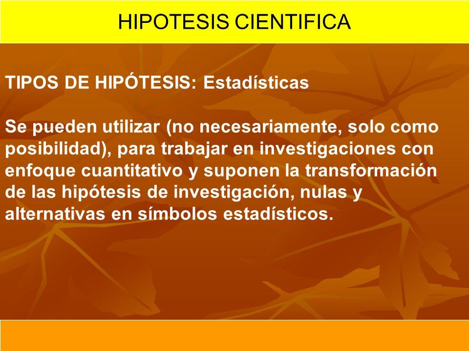 HIPOTESIS CIENTIFICA TIPOS DE HIPÓTESIS: Estadísticas Se pueden utilizar (no necesariamente, solo como posibilidad), para trabajar en investigaciones