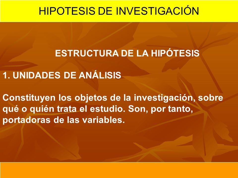 ESTRUCTURA DE LA HIPÓTESIS 1. UNIDADES DE ANÁLISIS Constituyen los objetos de la investigación, sobre qué o quién trata el estudio. Son, por tanto, po
