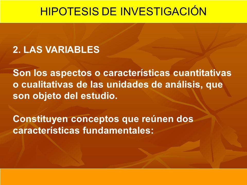 2. LAS VARIABLES Son los aspectos o características cuantitativas o cualitativas de las unidades de análisis, que son objeto del estudio. Constituyen