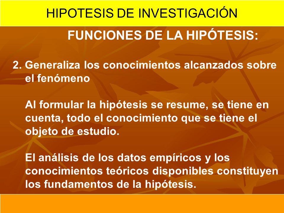 FUNCIONES DE LA HIPÓTESIS: 2. Generaliza los conocimientos alcanzados sobre el fenómeno Al formular la hipótesis se resume, se tiene en cuenta, todo e