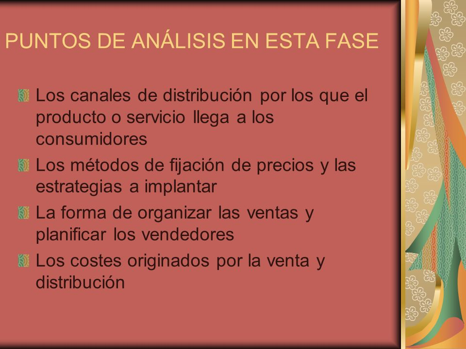 ETAPAS Definir el Plan de distribución indicando las características de los canales elegidos Establecer los precios de los productos señalando los métodos de fijación Definir la organización y planificación de las ventas, cuantificando los recursos necesarios Describir las previsiones de ventas Presupuesto de costes