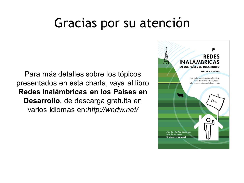 Para más detalles sobre los tópicos presentados en esta charla, vaya al libro Redes Inalámbricas en los Países en Desarrollo, de descarga gratuita en