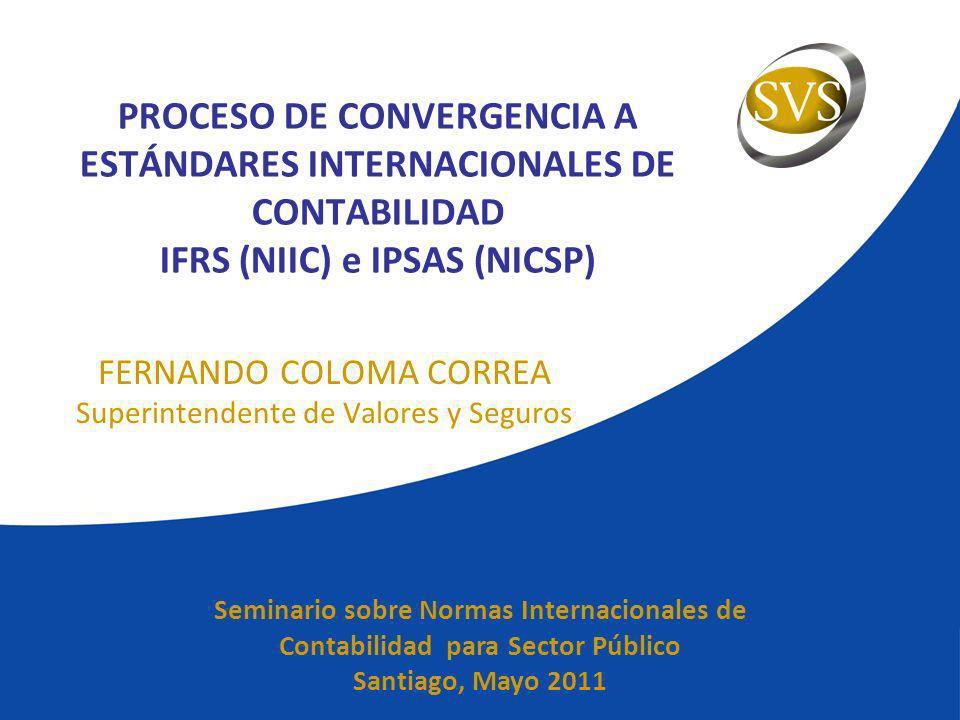 PROCESO DE CONVERGENCIA A ESTÁNDARES INTERNACIONALES DE CONTABILIDAD IFRS (NIIC) e IPSAS (NICSP) FERNANDO COLOMA CORREA Superintendente de Valores y S