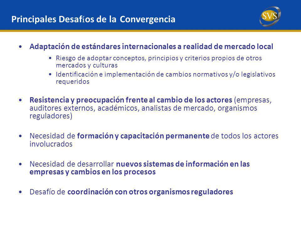 Definición de plan de acción interno de SVS Difusión de información acerca del proceso: Se habilitó un link en el sitio webb de la SVS para informar de las distintas actividades del proceso de convergencia a IFRS (www.svs.cl/ifrs_aldia) Definición de Calendario de Adopción Gradual de IFRS por distintos tipos de entidades Monitoreo permanente de proceso de implementación de IFRS en sector privado (información previa sobre avance, política contable y efecto) Esfuerzo permanente de capacitación interna, en especial frente a normas que están evolucionando Enfasis en la supervisión de la información financiera y coordinación con otros reguladores e IASB Mayor flexibilidad de IFRS es un desafío para las empresas y sus directorios Implica una mucho mayor rigurosidad e involucramiento.